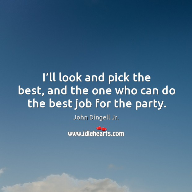 I'll look and pick the best, and the one who can do the best job for the party. Image