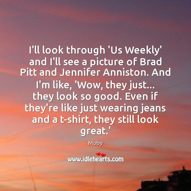 I'll look through 'Us Weekly' and I'll see a picture of Brad Moby Picture Quote