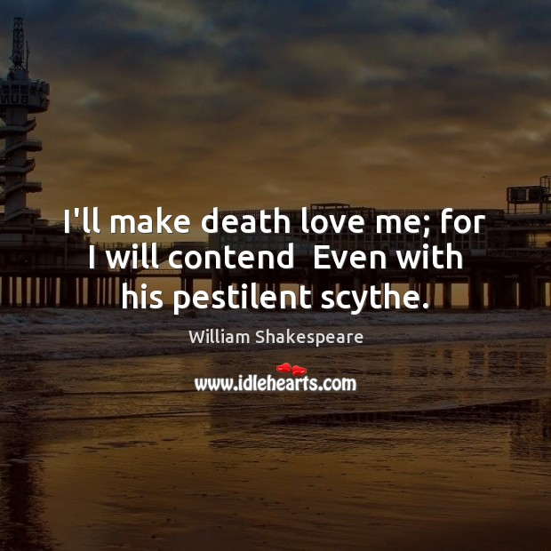 Image, I'll make death love me; for I will contend  Even with his pestilent scythe.