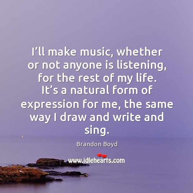 I'll make music, whether or not anyone is listening, for the rest of my life. Brandon Boyd Picture Quote
