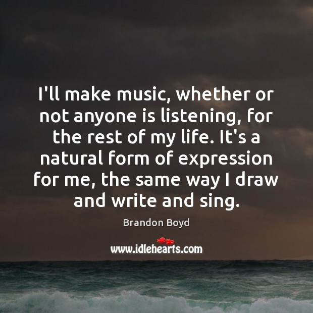 I'll make music, whether or not anyone is listening, for the rest Brandon Boyd Picture Quote