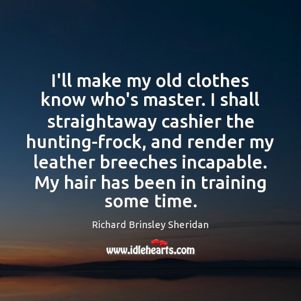 I'll make my old clothes know who's master. I shall straightaway cashier Richard Brinsley Sheridan Picture Quote