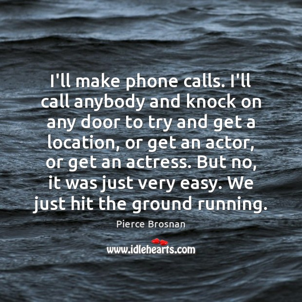 Image, I'll make phone calls. I'll call anybody and knock on any door