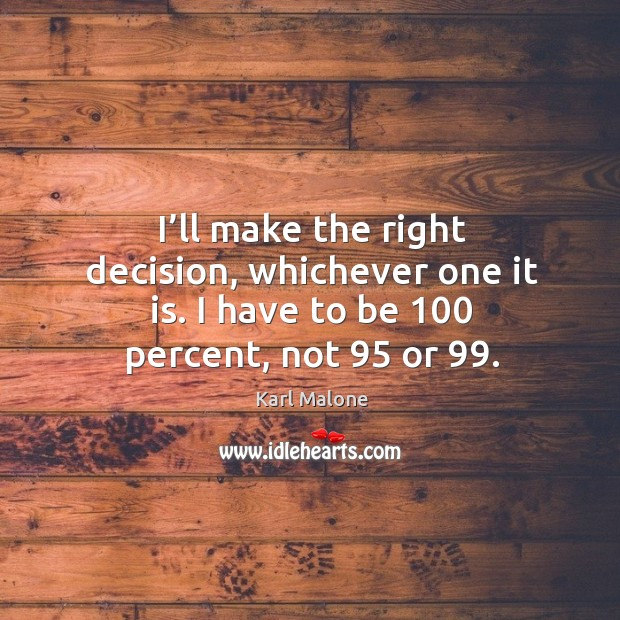 I'll make the right decision, whichever one it is. I have to be 100 percent, not 95 or 99. Image