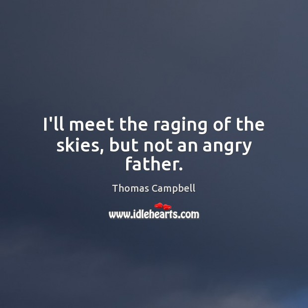 I'll meet the raging of the skies, but not an angry father. Image
