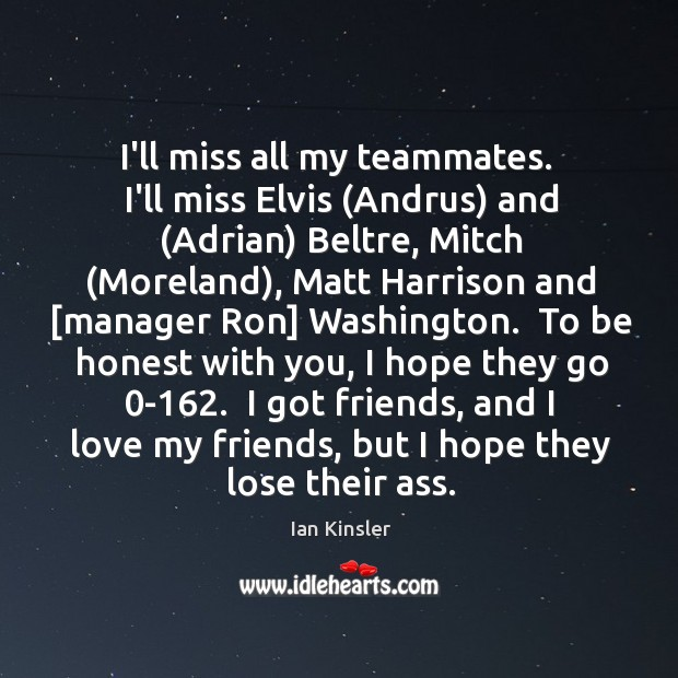 I'll miss all my teammates.  I'll miss Elvis (Andrus) and (Adrian) Beltre, Image