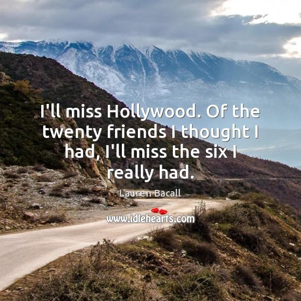 Image, I'll miss Hollywood. Of the twenty friends I thought I had, I'll