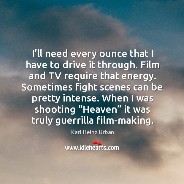 I'll need every ounce that I have to drive it through. Film and tv require that energy. Image