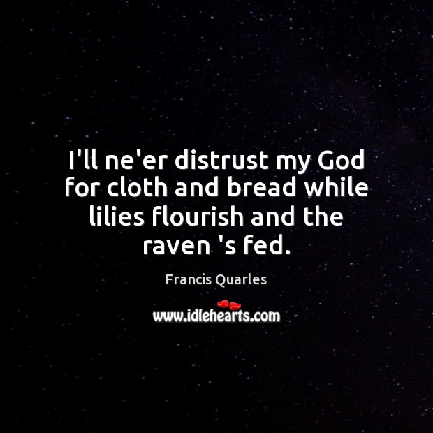 I'll ne'er distrust my God for cloth and bread while lilies flourish and the raven 's fed. Francis Quarles Picture Quote