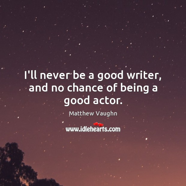 I'll never be a good writer, and no chance of being a good actor. Matthew Vaughn Picture Quote