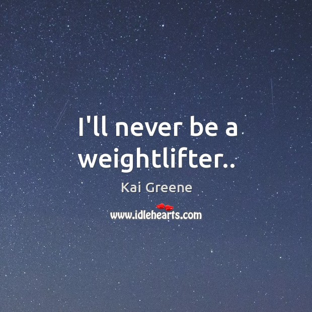 I'll never be a weightlifter.. Image