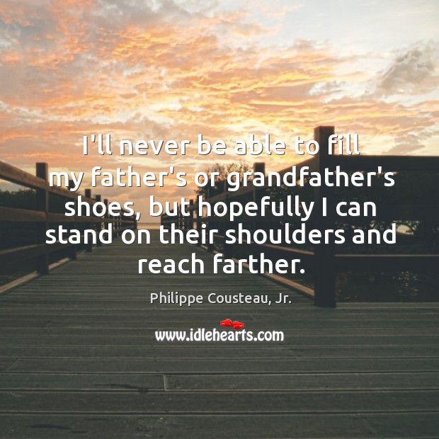I'll never be able to fill my father's or grandfather's shoes, but Image