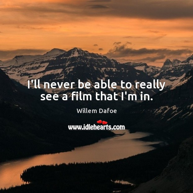 I'll never be able to really see a film that I'm in. Willem Dafoe Picture Quote