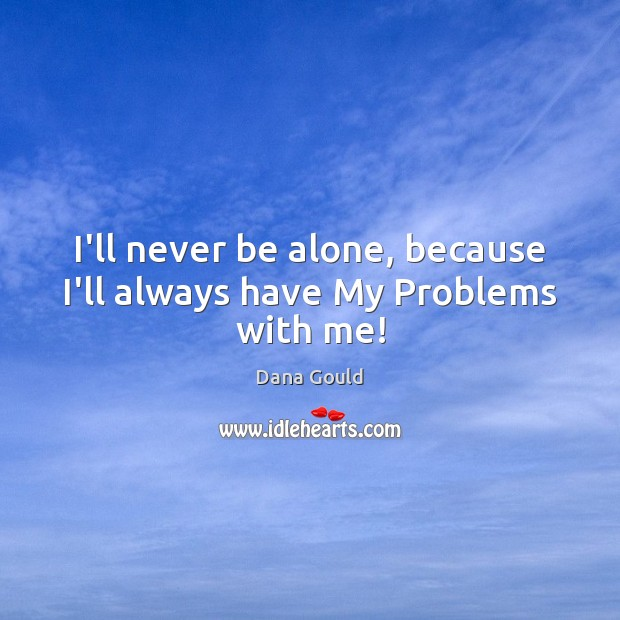I'll never be alone, because I'll always have My Problems with me! Image
