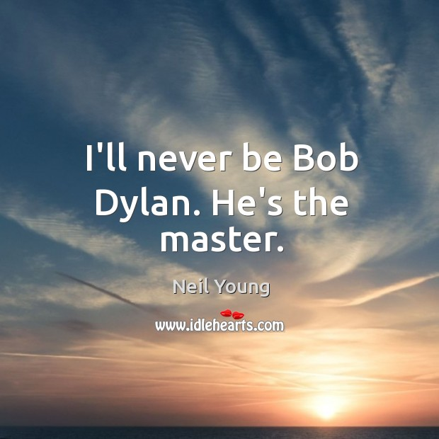 I'll never be Bob Dylan. He's the master. Image
