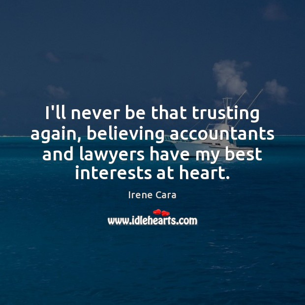 Image, I'll never be that trusting again, believing accountants and lawyers have my
