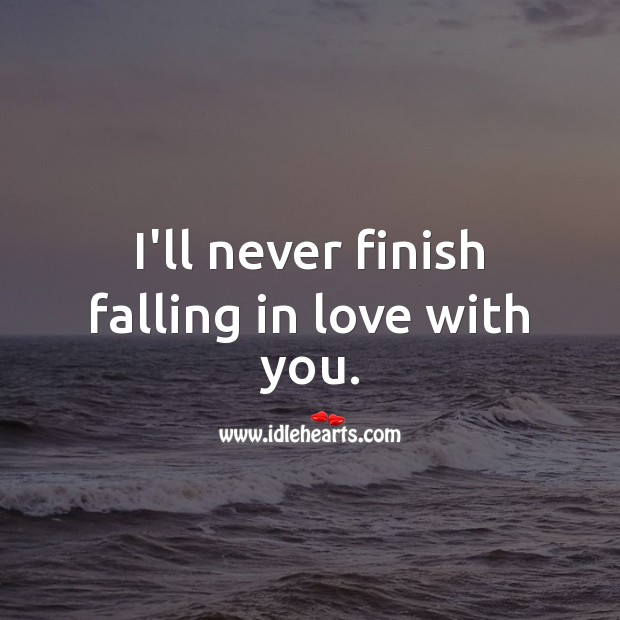 I'll never finish falling in love with you. Falling in Love Quotes Image