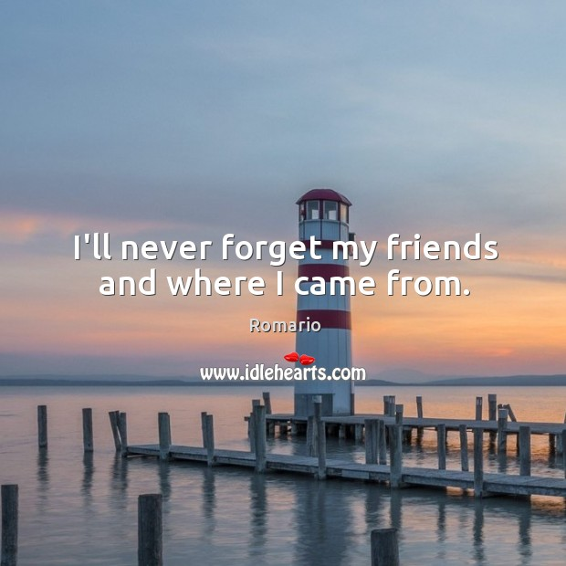 I'll never forget my friends and where I came from. Image