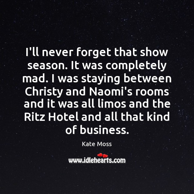 I'll never forget that show season. It was completely mad. I was Kate Moss Picture Quote