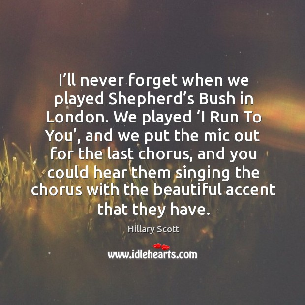 I'll never forget when we played shepherd's bush in london. We played 'i run to you' Hillary Scott Picture Quote