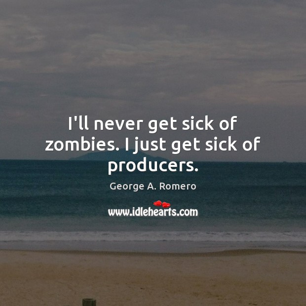 I'll never get sick of zombies. I just get sick of producers. George A. Romero Picture Quote