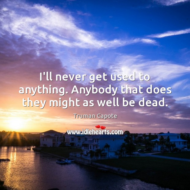 I'll never get used to anything. Anybody that does they might as well be dead. Truman Capote Picture Quote