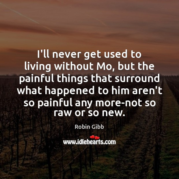 I'll never get used to living without Mo, but the painful things Robin Gibb Picture Quote