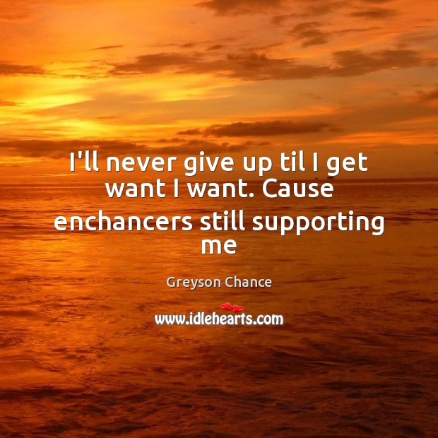 I'll never give up til I get want I want. Cause enchancers still supporting me Never Give Up Quotes Image
