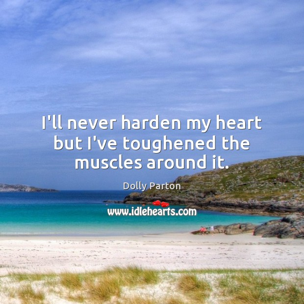 I'll never harden my heart but I've toughened the muscles around it. Dolly Parton Picture Quote