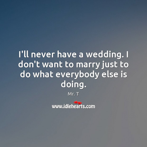 Image, I'll never have a wedding. I don't want to marry just to do what everybody else is doing.