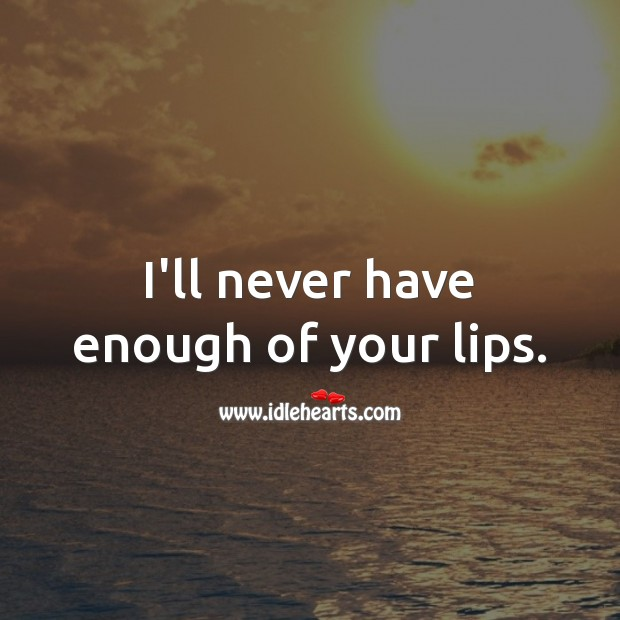 I'll never have enough of your lips. Kiss You Quotes Image