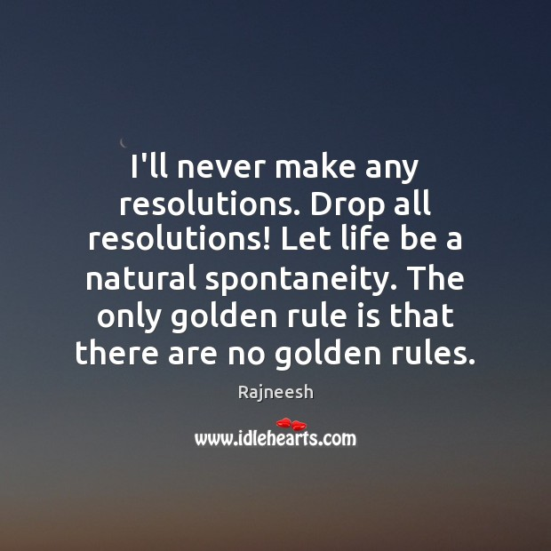 I'll never make any resolutions. Drop all resolutions! Let life be a Image