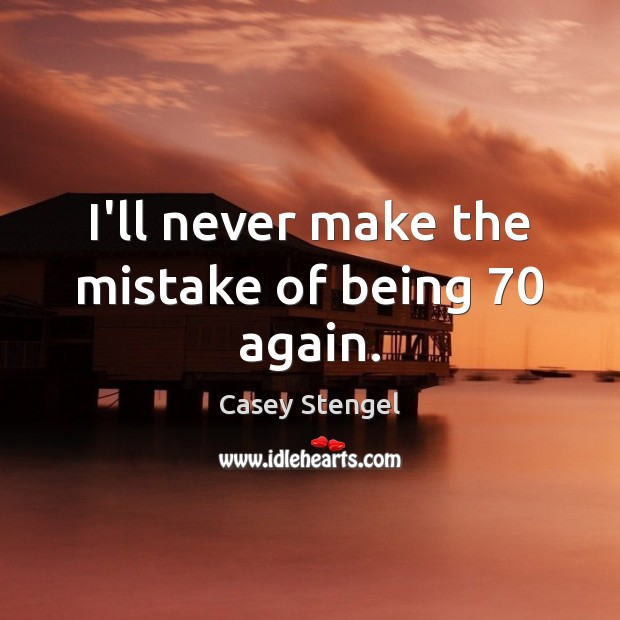 I'll never make the mistake of being 70 again. Casey Stengel Picture Quote