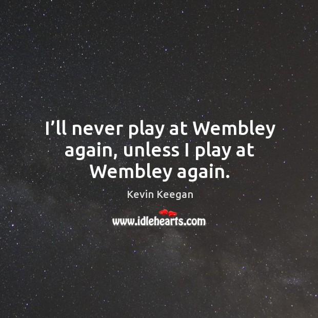 I'll never play at wembley again, unless I play at wembley again. Kevin Keegan Picture Quote