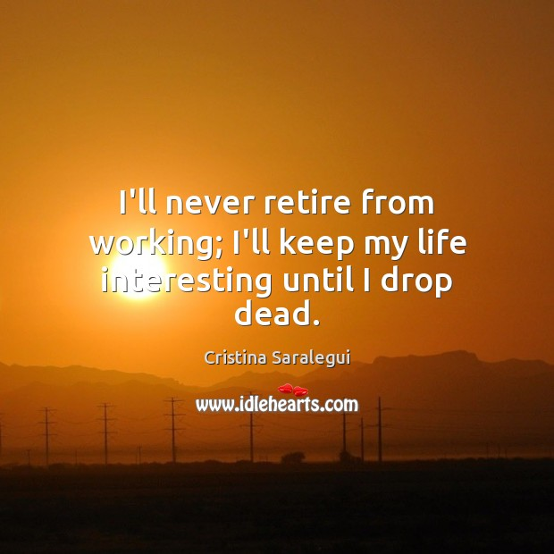 I'll never retire from working; I'll keep my life interesting until I drop dead. Cristina Saralegui Picture Quote