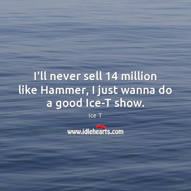 I'll never sell 14 million like Hammer, I just wanna do a good Ice-T show. Ice T Picture Quote