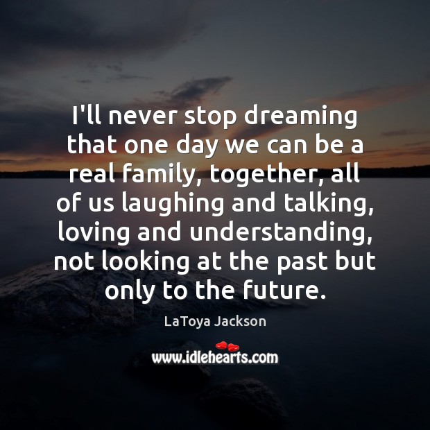I'll never stop dreaming that one day we can be a real LaToya Jackson Picture Quote
