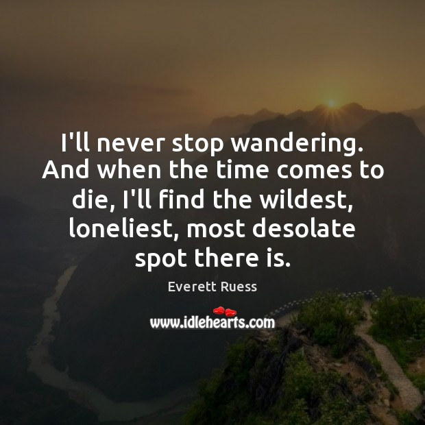 I'll never stop wandering. And when the time comes to die, I'll Everett Ruess Picture Quote
