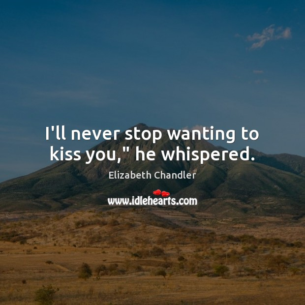 "I'll never stop wanting to kiss you,"" he whispered. Kiss You Quotes Image"