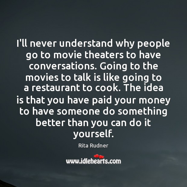 I'll never understand why people go to movie theaters to have conversations. Cooking Quotes Image