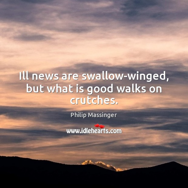 Ill news are swallow-winged, but what is good walks on crutches. Image