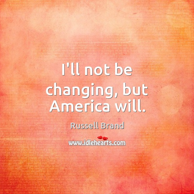 I'll not be changing, but America will. Russell Brand Picture Quote