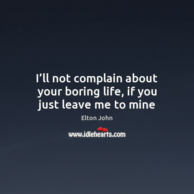 I'll not complain about your boring life, if you just leave me to mine Elton John Picture Quote