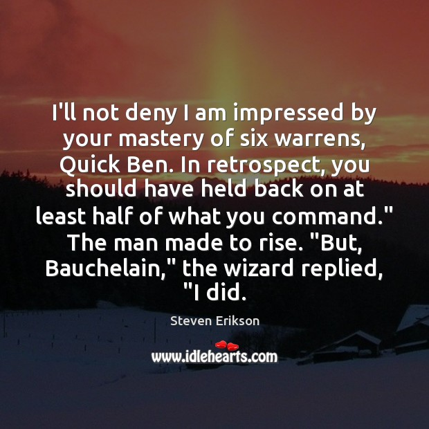I'll not deny I am impressed by your mastery of six warrens, Steven Erikson Picture Quote
