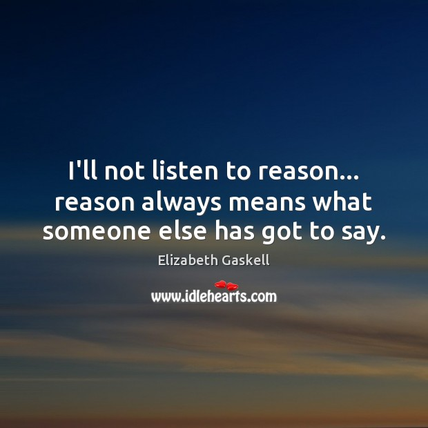 I'll not listen to reason… reason always means what someone else has got to say. Elizabeth Gaskell Picture Quote
