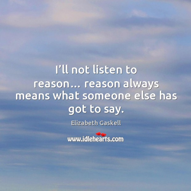 Image, I'll not listen to reason… reason always means what someone else has got to say.