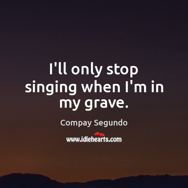 I'll only stop singing when I'm in my grave. Image