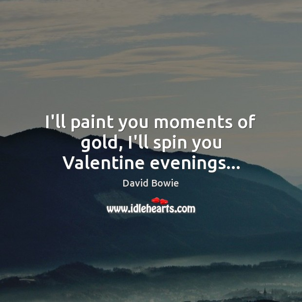 I'll paint you moments of gold, I'll spin you Valentine evenings… David Bowie Picture Quote