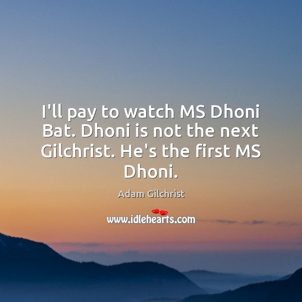 Image, I'll pay to watch MS Dhoni Bat. Dhoni is not the next Gilchrist. He's the first MS Dhoni.