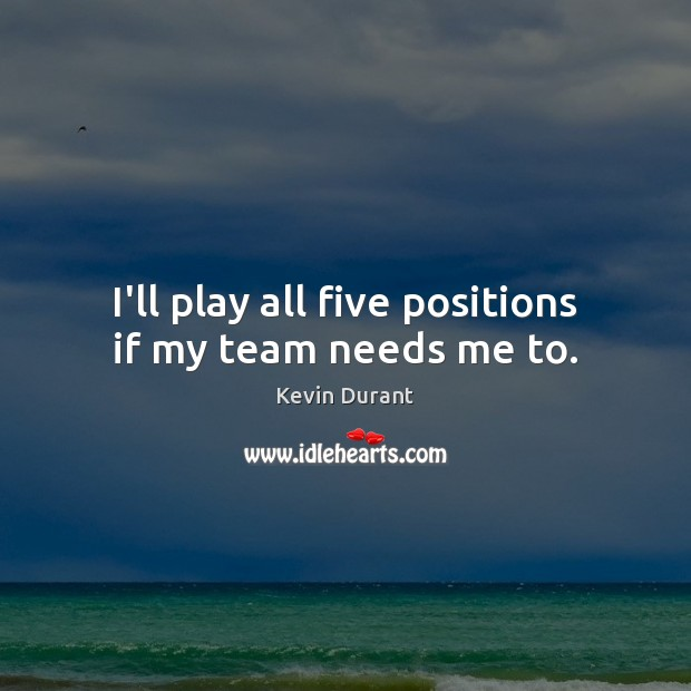 Image, I'll play all five positions if my team needs me to.